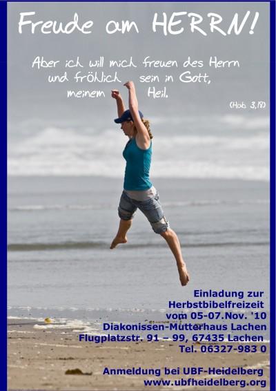 Freude am HERRN! Aber ich will mich freuen des Herrn und fröhlich sein in Gott, meinem Heil. (Hab 3,18) Einladung zur Herbstbibelfreizeit vom 05-07.Nov. '10 im Diakonissen-Mutterhaus Lachen Flugplatzstr. 91 – 99, 67435 Lachen Tel. 06327-983 0 Anmeldung bei UBF-Heidelberg www.ubfheidelberg.org
